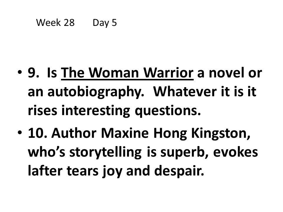 Week 28 Day 5 9. Is The Woman Warrior a novel or an autobiography. Whatever it is it rises interesting questions.