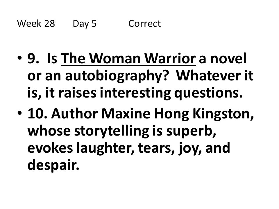 Week 28 Day 5 Correct 9. Is The Woman Warrior a novel or an autobiography Whatever it is, it raises interesting questions.