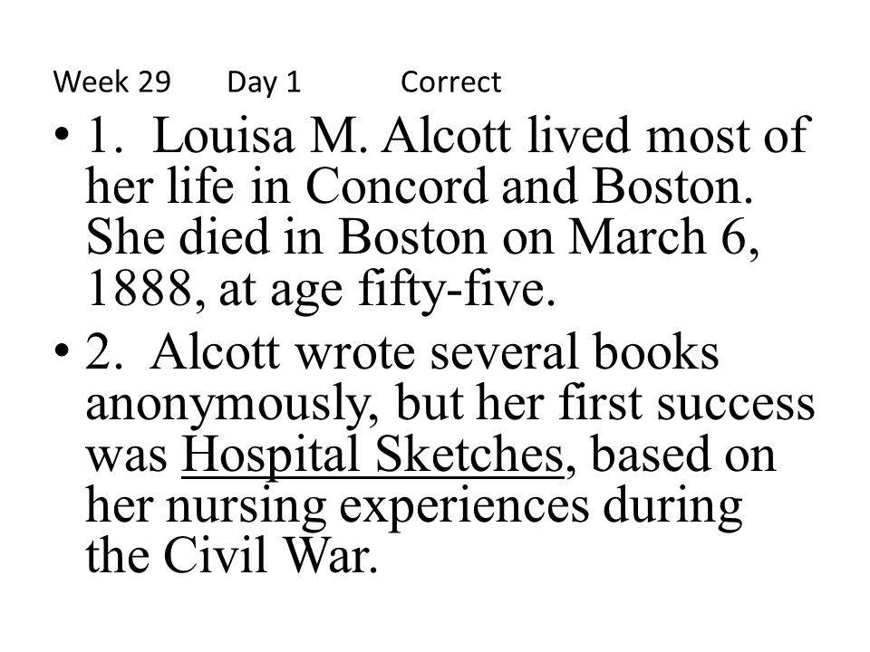 Week 29 Day 1 Correct 1. Louisa M. Alcott lived most of her life in Concord and Boston. She died in Boston on March 6, 1888, at age fifty-five.