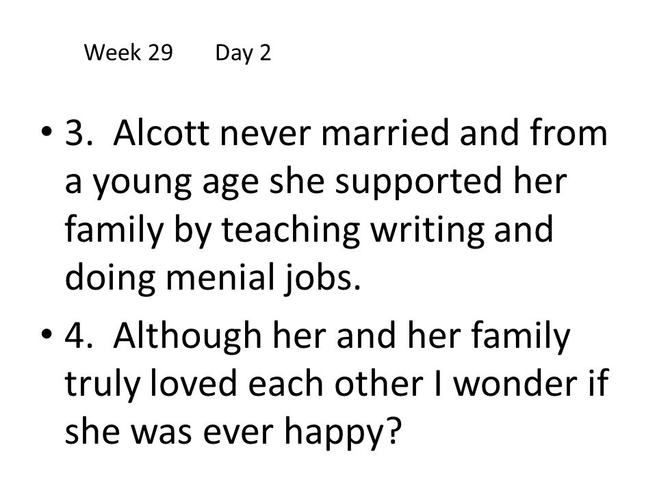Week 29 Day 2 3. Alcott never married and from a young age she supported her family by teaching writing and doing menial jobs.