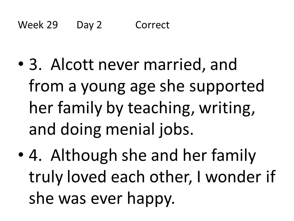 Week 29 Day 2 Correct 3. Alcott never married, and from a young age she supported her family by teaching, writing, and doing menial jobs.