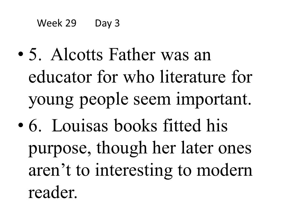 Week 29 Day 3 5. Alcotts Father was an educator for who literature for young people seem important.