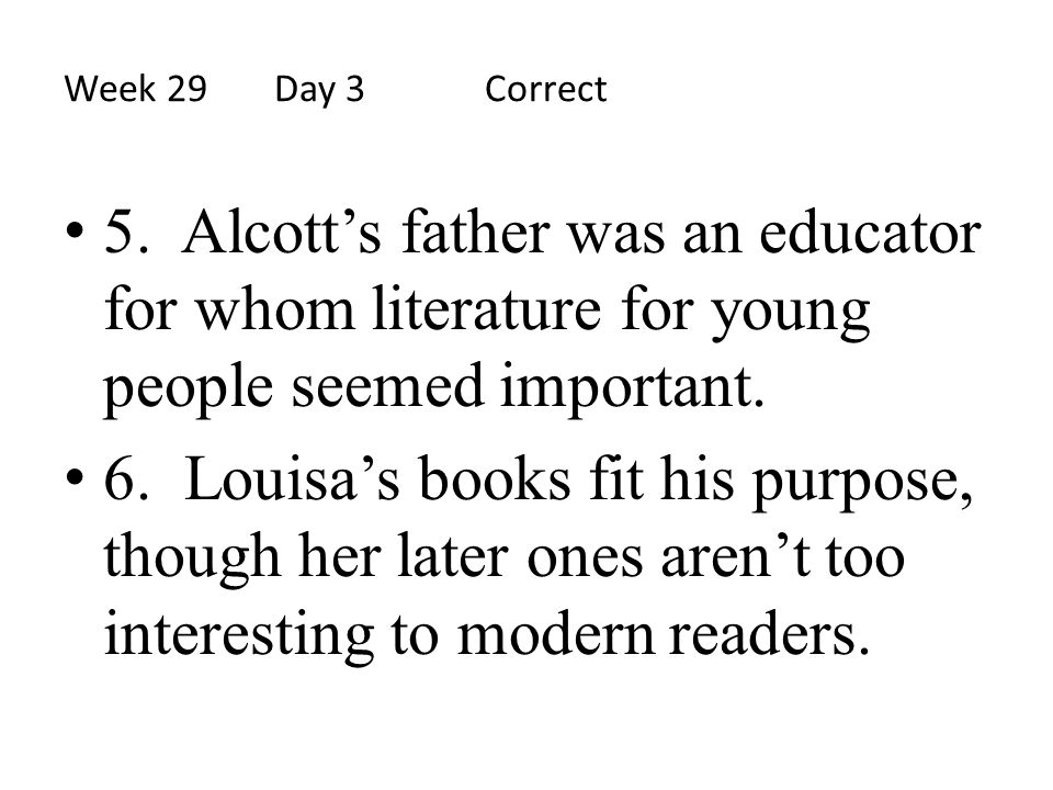 Week 29 Day 3 Correct 5. Alcott's father was an educator for whom literature for young people seemed important.