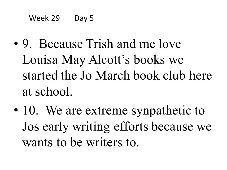 Week 29 Day 5 9. Because Trish and me love Louisa May Alcott's books we started the Jo March book club here at school.