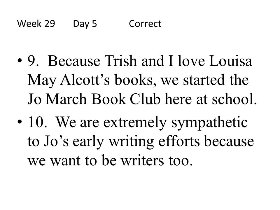 Week 29 Day 5 Correct 9. Because Trish and I love Louisa May Alcott's books, we started the Jo March Book Club here at school.
