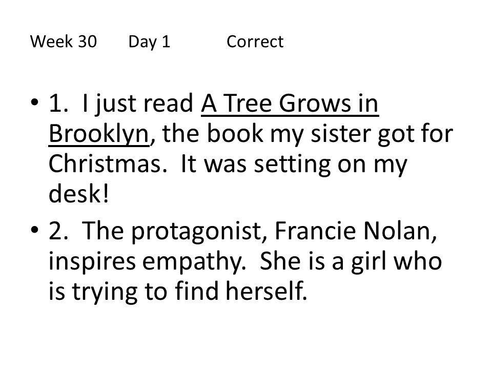 Week 30 Day 1 Correct 1. I just read A Tree Grows in Brooklyn, the book my sister got for Christmas. It was setting on my desk!