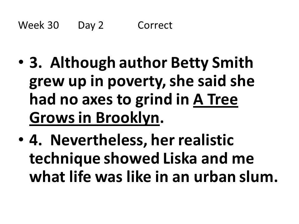 Week 30 Day 2 Correct 3. Although author Betty Smith grew up in poverty, she said she had no axes to grind in A Tree Grows in Brooklyn.