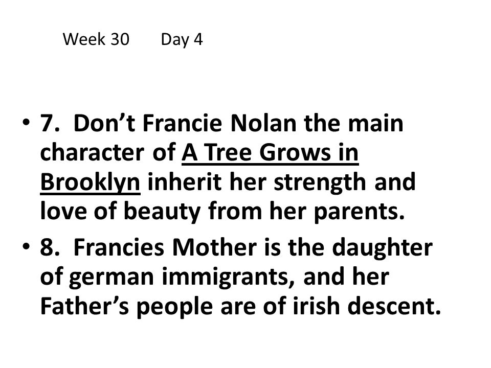 Week 30 Day 4 7. Don't Francie Nolan the main character of A Tree Grows in Brooklyn inherit her strength and love of beauty from her parents.