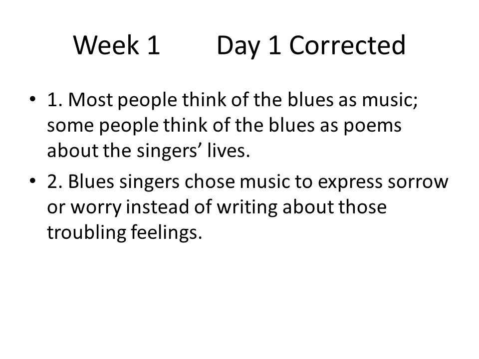 Week 1 Day 1 Corrected 1. Most people think of the blues as music; some people think of the blues as poems about the singers' lives.