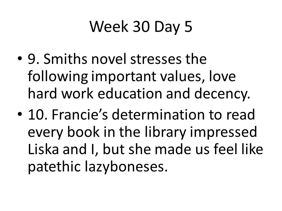 Week 30 Day 5 9. Smiths novel stresses the following important values, love hard work education and decency.