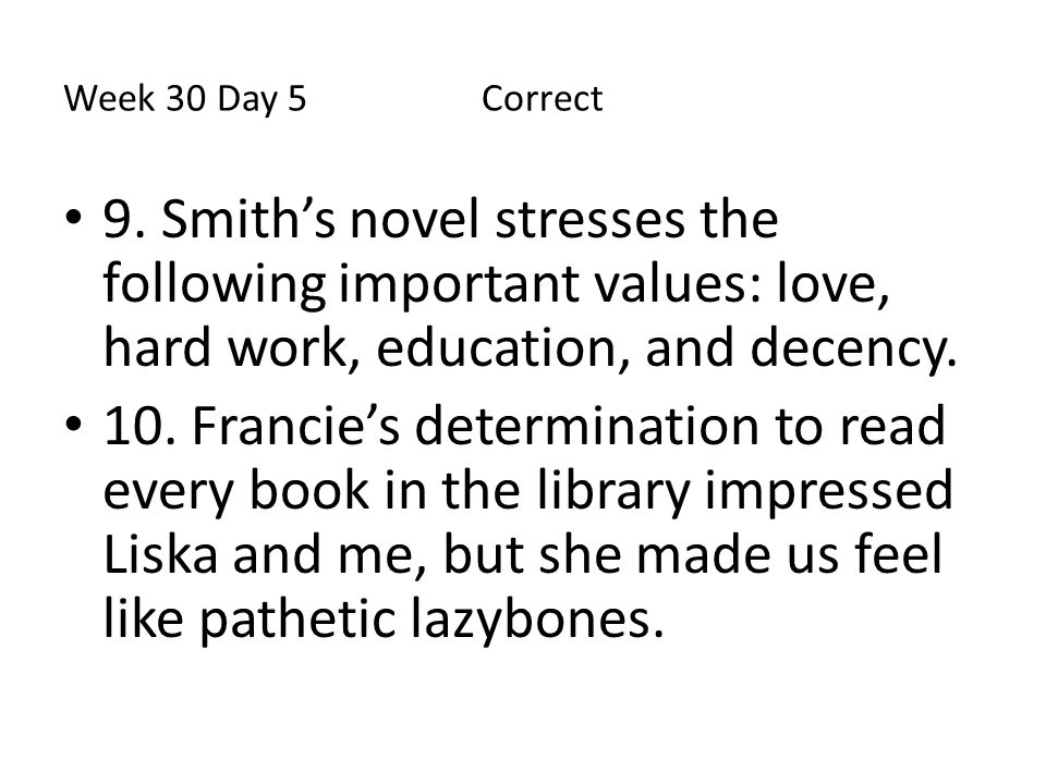 Week 30 Day 5 Correct 9. Smith's novel stresses the following important values: love, hard work, education, and decency.