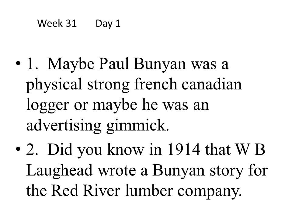 Week 31 Day 1 1. Maybe Paul Bunyan was a physical strong french canadian logger or maybe he was an advertising gimmick.