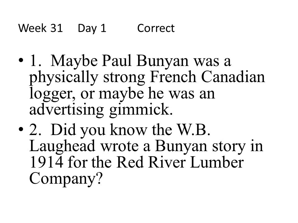 Week 31 Day 1 Correct 1. Maybe Paul Bunyan was a physically strong French Canadian logger, or maybe he was an advertising gimmick.
