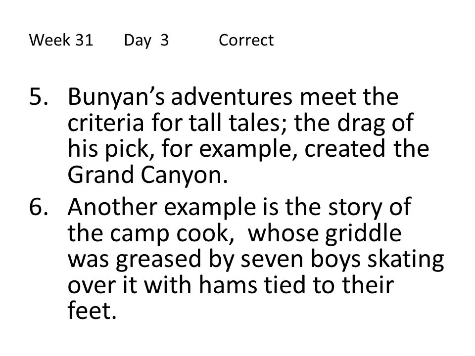 Week 31 Day 3 Correct Bunyan's adventures meet the criteria for tall tales; the drag of his pick, for example, created the Grand Canyon.