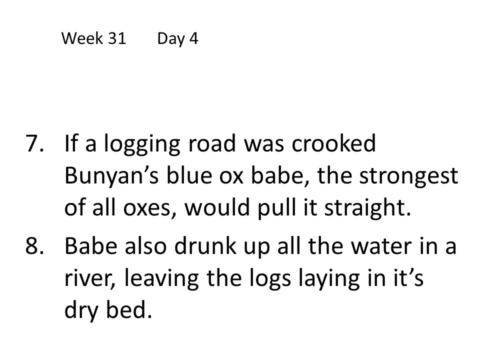Week 31 Day 4 If a logging road was crooked Bunyan's blue ox babe, the strongest of all oxes, would pull it straight.