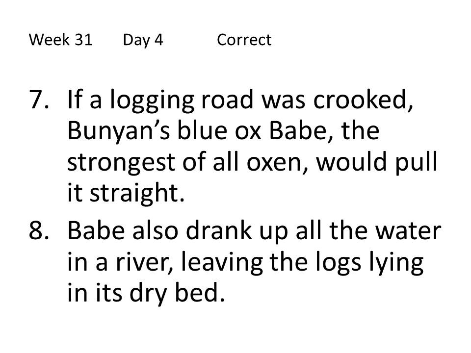 Week 31 Day 4 Correct If a logging road was crooked, Bunyan's blue ox Babe, the strongest of all oxen, would pull it straight.