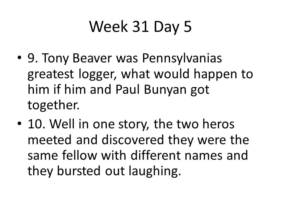 Week 31 Day 5 9. Tony Beaver was Pennsylvanias greatest logger, what would happen to him if him and Paul Bunyan got together.
