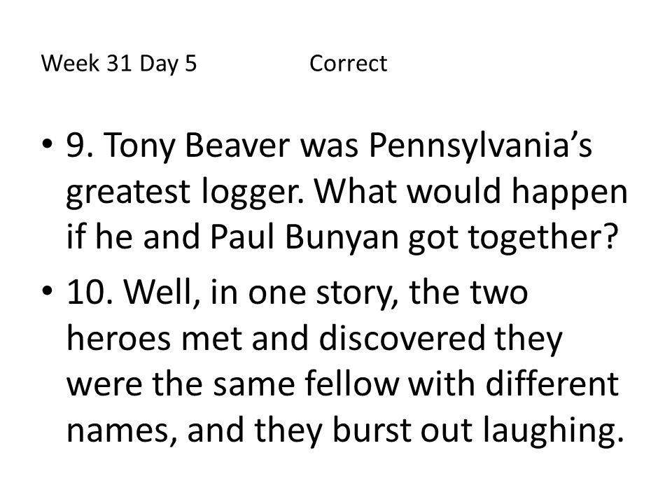 Week 31 Day 5 Correct 9. Tony Beaver was Pennsylvania's greatest logger. What would happen if he and Paul Bunyan got together