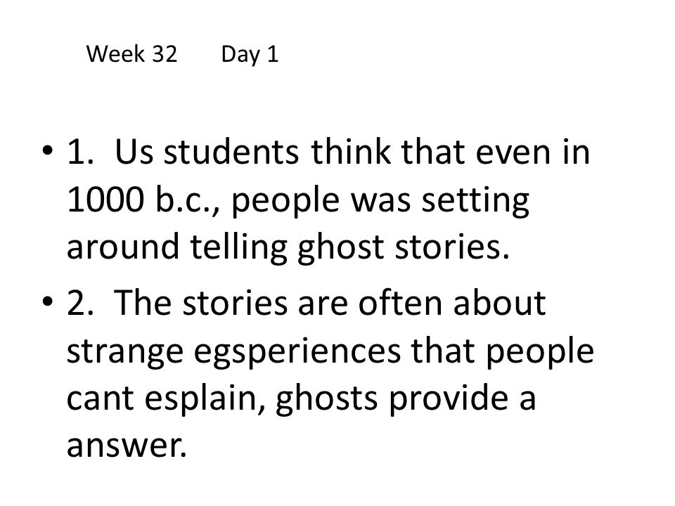 Week 32 Day 1 1. Us students think that even in 1000 b.c., people was setting around telling ghost stories.