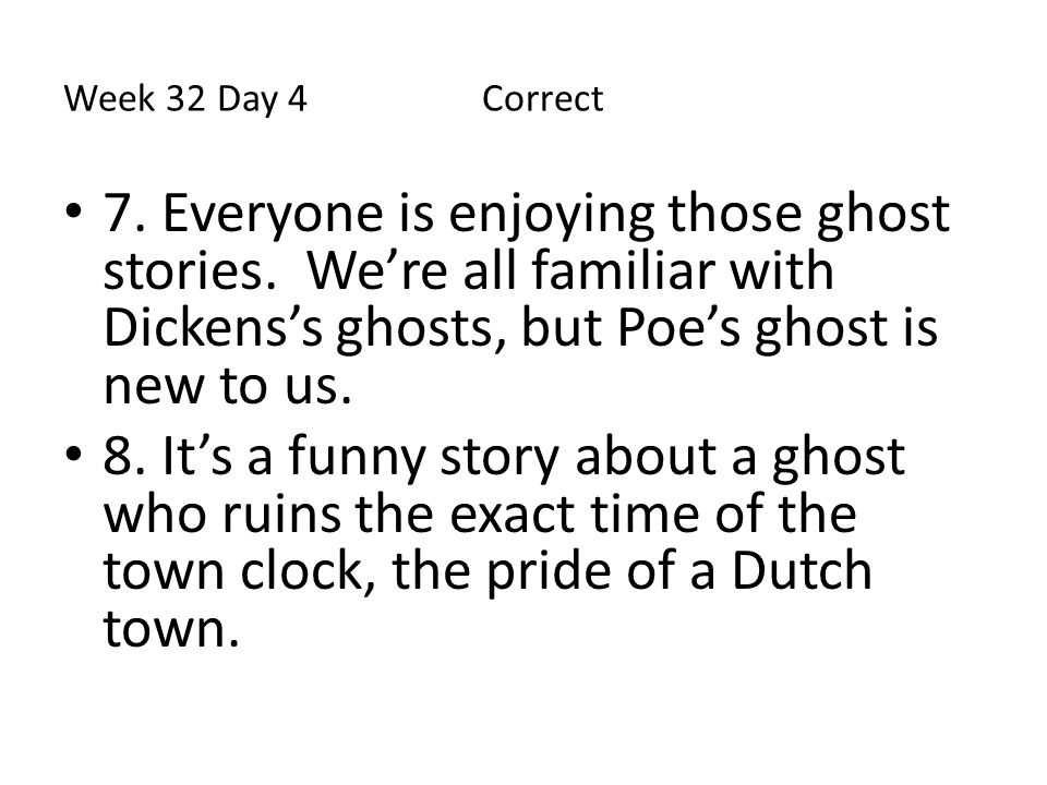 Week 32 Day 4 Correct 7. Everyone is enjoying those ghost stories. We're all familiar with Dickens's ghosts, but Poe's ghost is new to us.