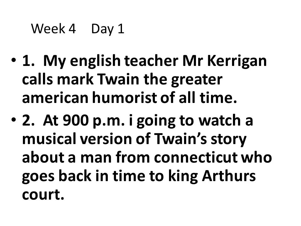 Week 4 Day 1 1. My english teacher Mr Kerrigan calls mark Twain the greater american humorist of all time.