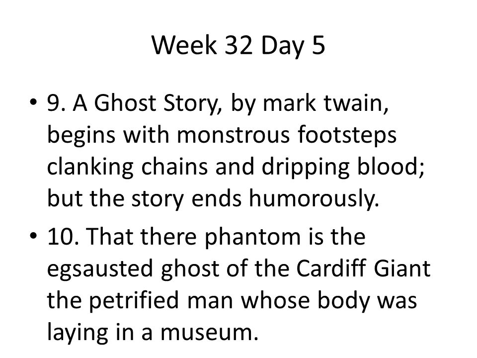 Week 32 Day 5 9. A Ghost Story, by mark twain, begins with monstrous footsteps clanking chains and dripping blood; but the story ends humorously.