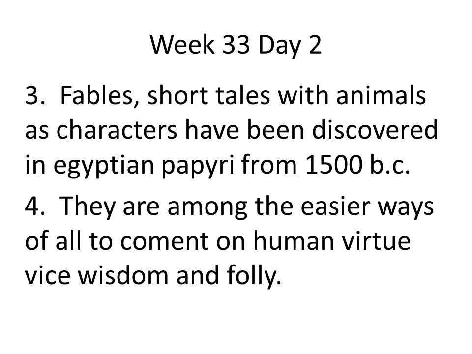 Week 33 Day 2 3. Fables, short tales with animals as characters have been discovered in egyptian papyri from 1500 b.c.