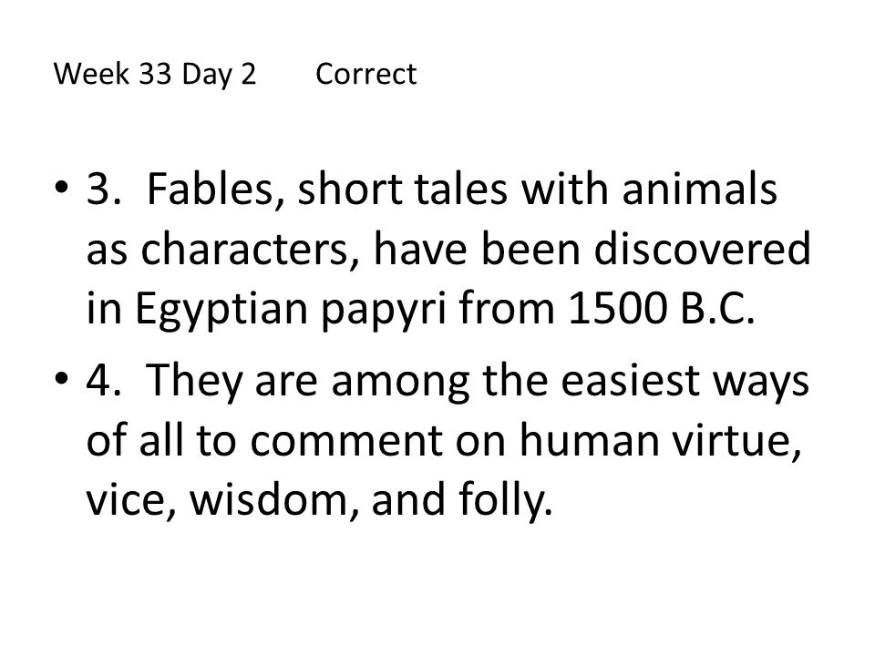Week 33 Day 2 Correct 3. Fables, short tales with animals as characters, have been discovered in Egyptian papyri from 1500 B.C.