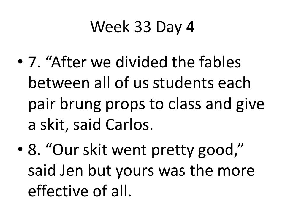 Week 33 Day 4 7. After we divided the fables between all of us students each pair brung props to class and give a skit, said Carlos.