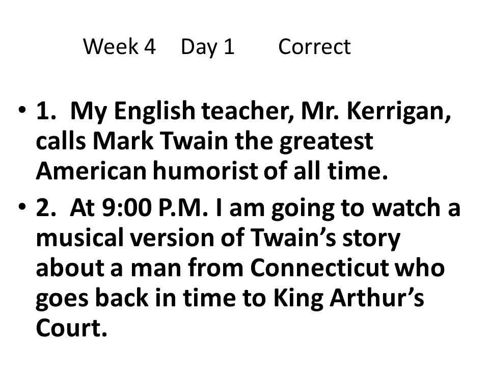 Week 4 Day 1 Correct 1. My English teacher, Mr. Kerrigan, calls Mark Twain the greatest American humorist of all time.