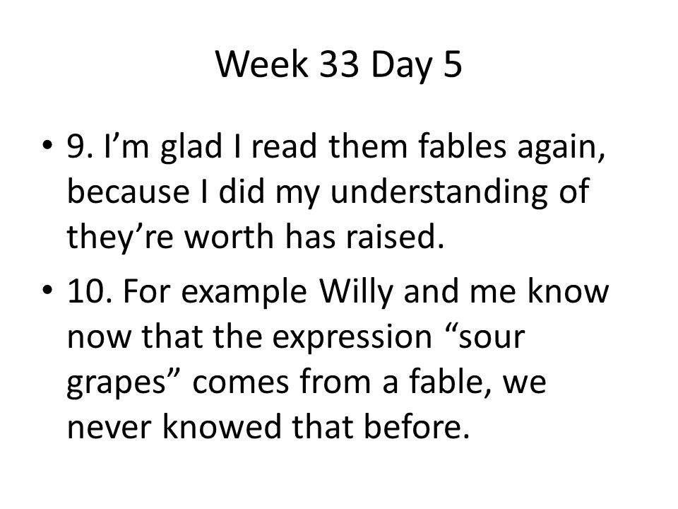 Week 33 Day 5 9. I'm glad I read them fables again, because I did my understanding of they're worth has raised.