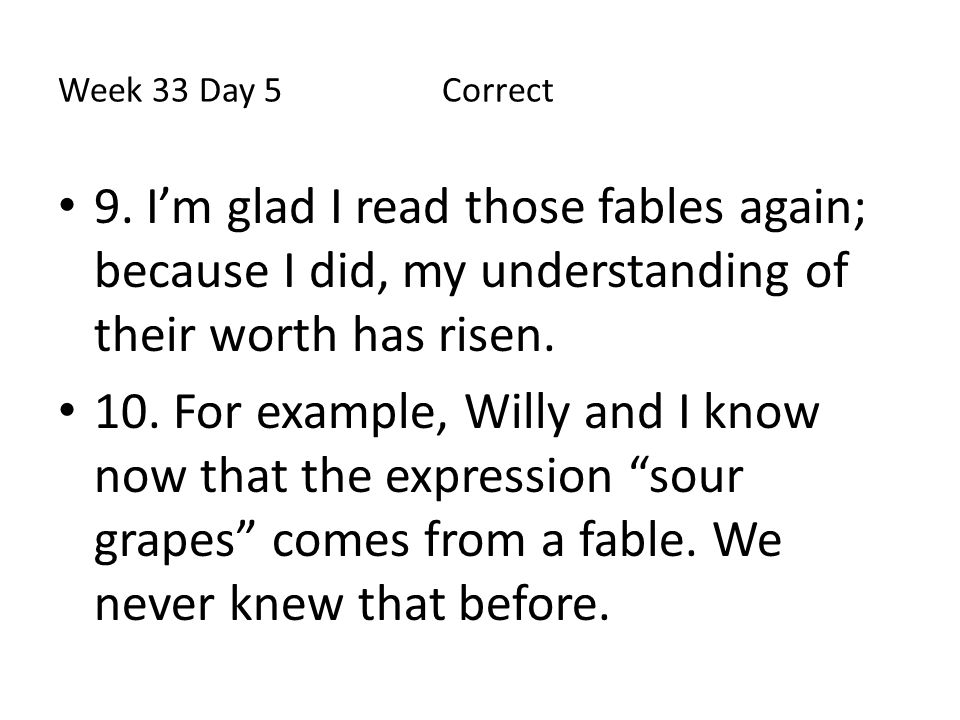 Week 33 Day 5 Correct 9. I'm glad I read those fables again; because I did, my understanding of their worth has risen.