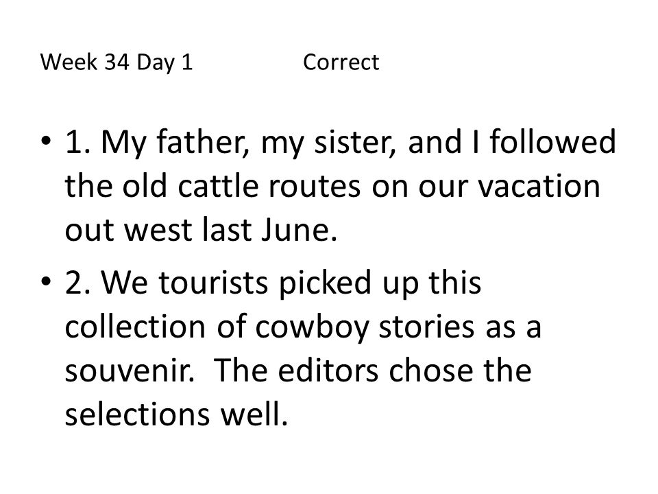 Week 34 Day 1 Correct 1. My father, my sister, and I followed the old cattle routes on our vacation out west last June.