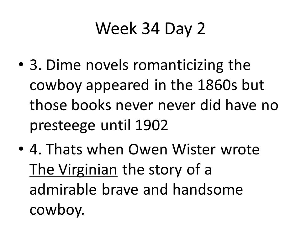 Week 34 Day 2 3. Dime novels romanticizing the cowboy appeared in the 1860s but those books never never did have no presteege until 1902.