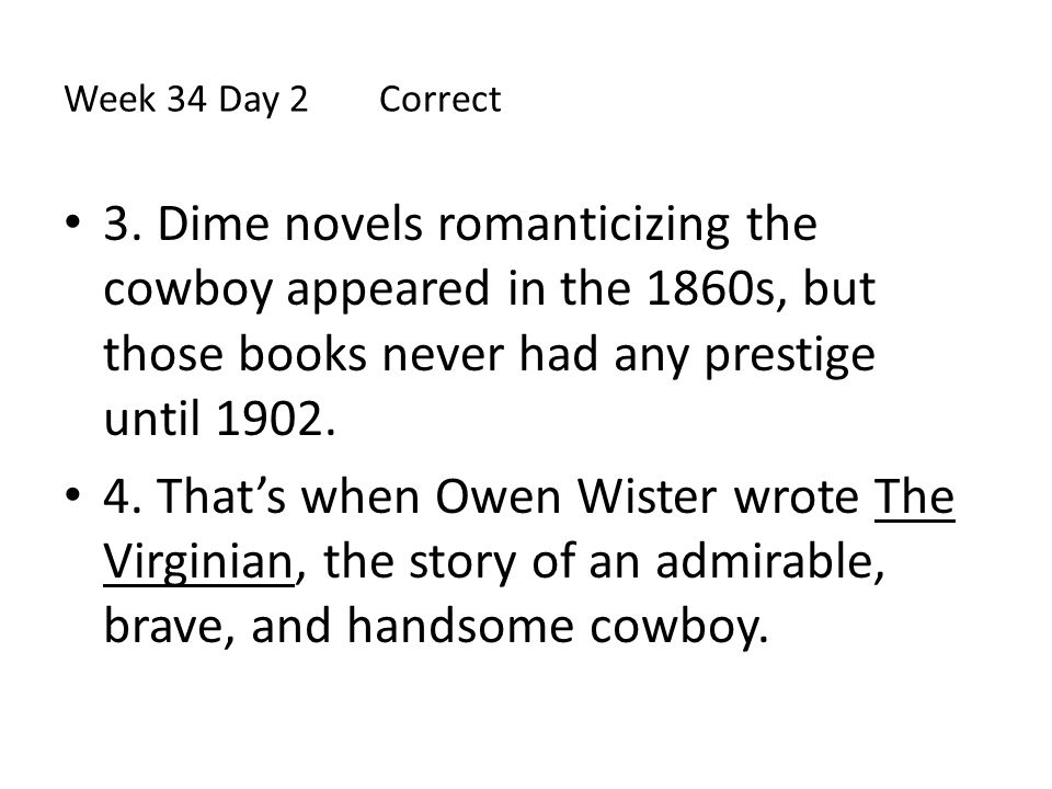 Week 34 Day 2 Correct 3. Dime novels romanticizing the cowboy appeared in the 1860s, but those books never had any prestige until 1902.