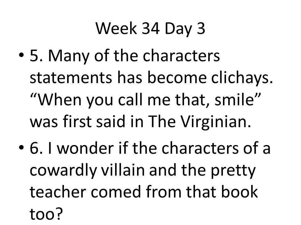 Week 34 Day 3 5. Many of the characters statements has become clichays. When you call me that, smile was first said in The Virginian.