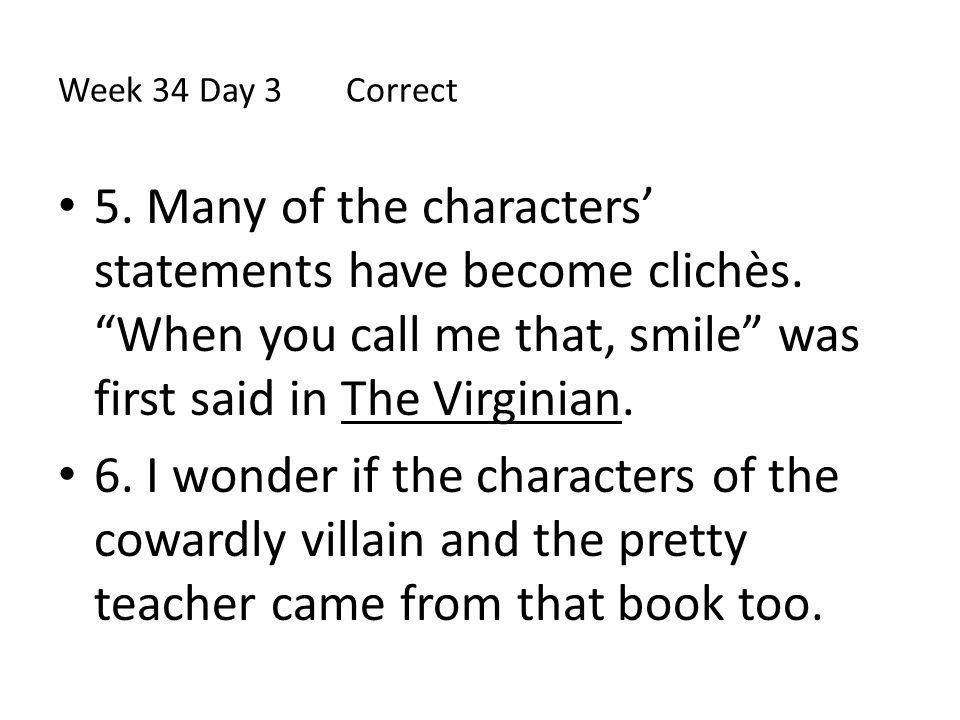 Week 34 Day 3 Correct 5. Many of the characters' statements have become clichѐs. When you call me that, smile was first said in The Virginian.