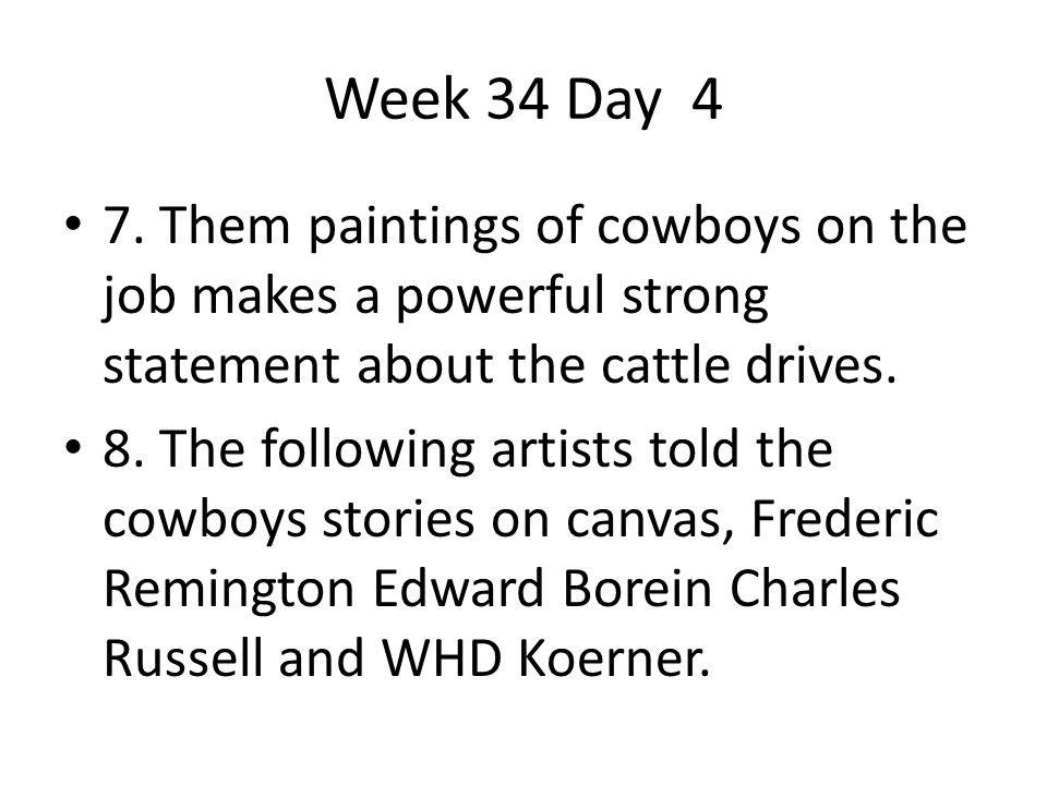 Week 34 Day 4 7. Them paintings of cowboys on the job makes a powerful strong statement about the cattle drives.