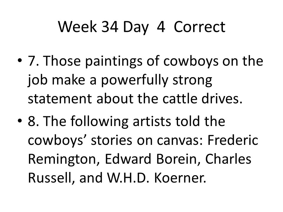 Week 34 Day 4 Correct 7. Those paintings of cowboys on the job make a powerfully strong statement about the cattle drives.