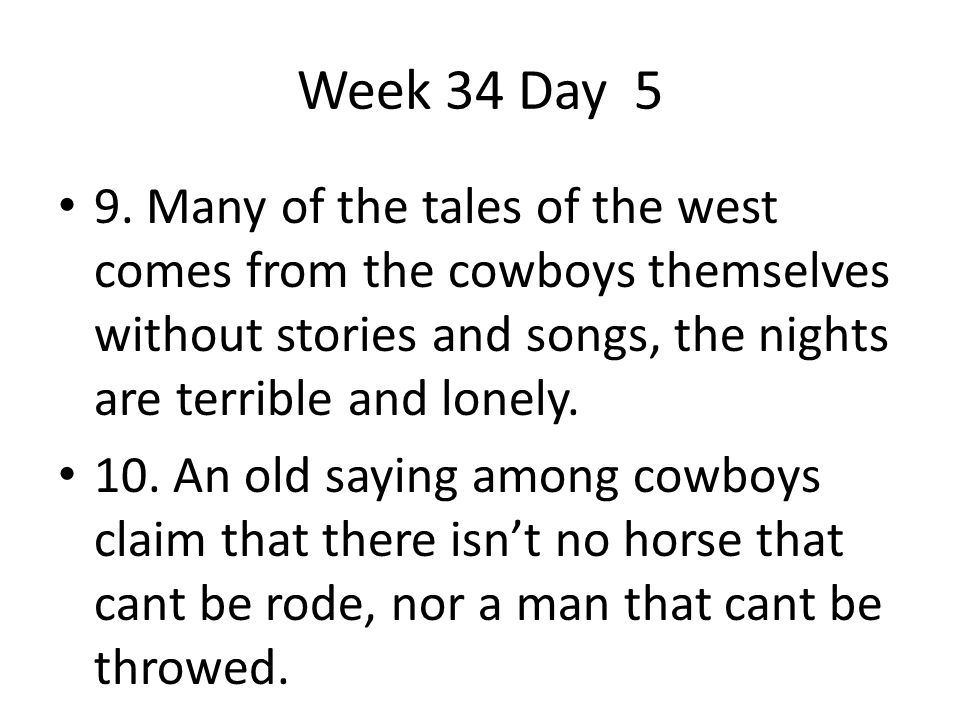 Week 34 Day 5 9. Many of the tales of the west comes from the cowboys themselves without stories and songs, the nights are terrible and lonely.