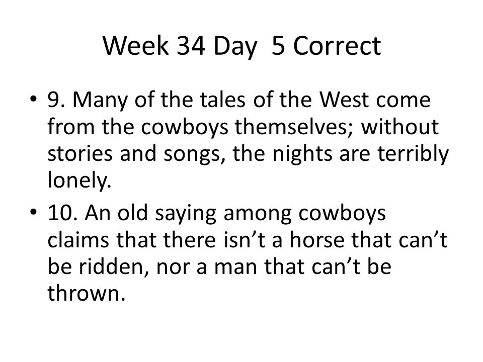 Week 34 Day 5 Correct 9. Many of the tales of the West come from the cowboys themselves; without stories and songs, the nights are terribly lonely.