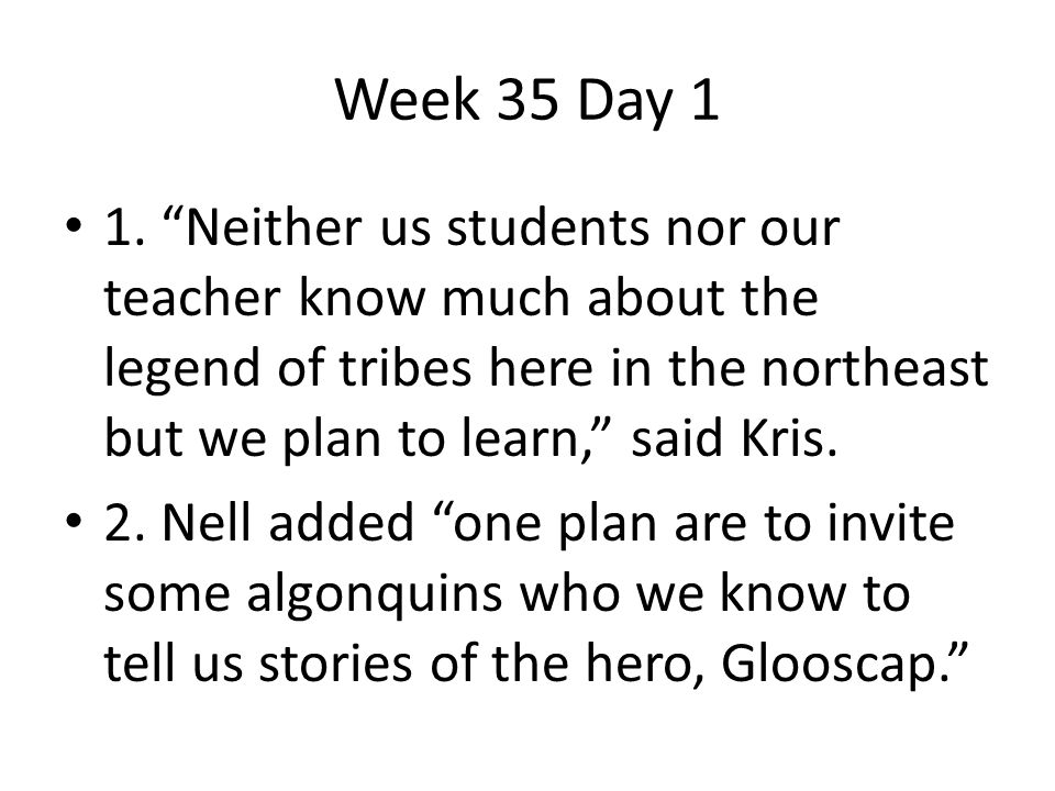 Week 35 Day 1 1. Neither us students nor our teacher know much about the legend of tribes here in the northeast but we plan to learn, said Kris.