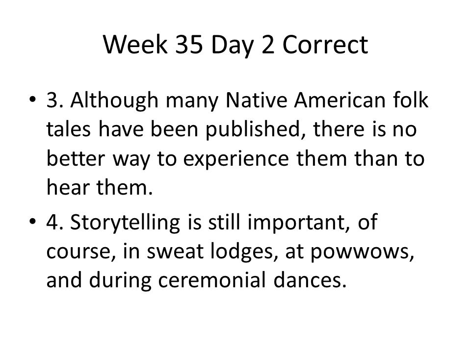 Week 35 Day 2 Correct 3. Although many Native American folk tales have been published, there is no better way to experience them than to hear them.