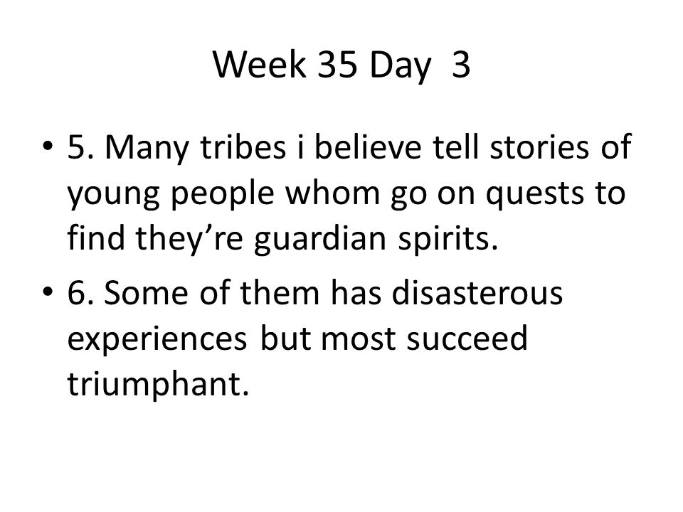 Week 35 Day 3 5. Many tribes i believe tell stories of young people whom go on quests to find they're guardian spirits.