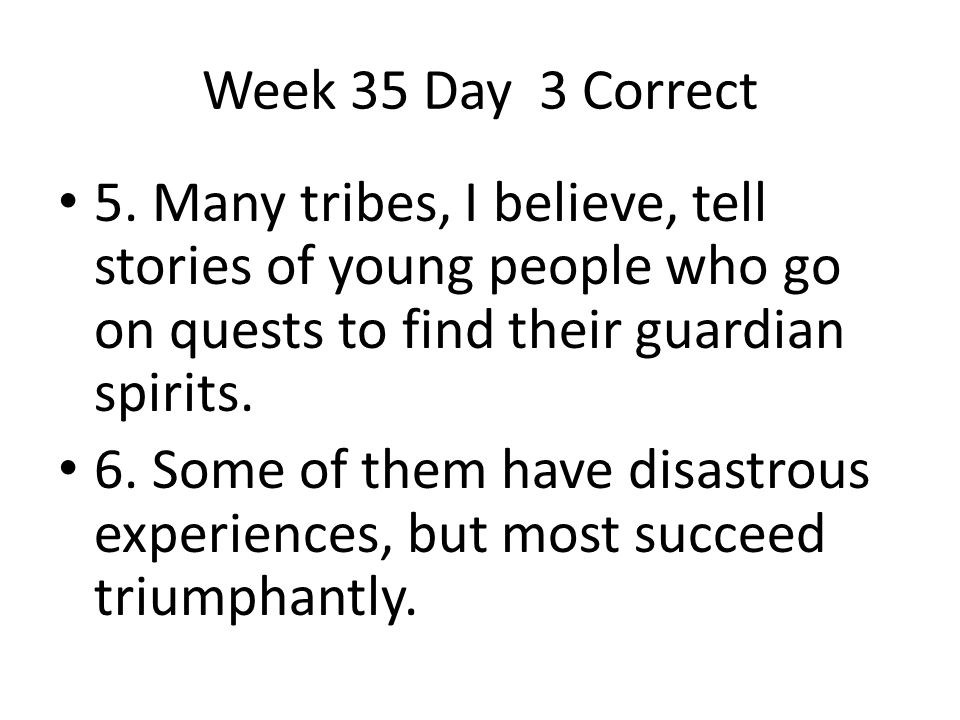 Week 35 Day 3 Correct 5. Many tribes, I believe, tell stories of young people who go on quests to find their guardian spirits.