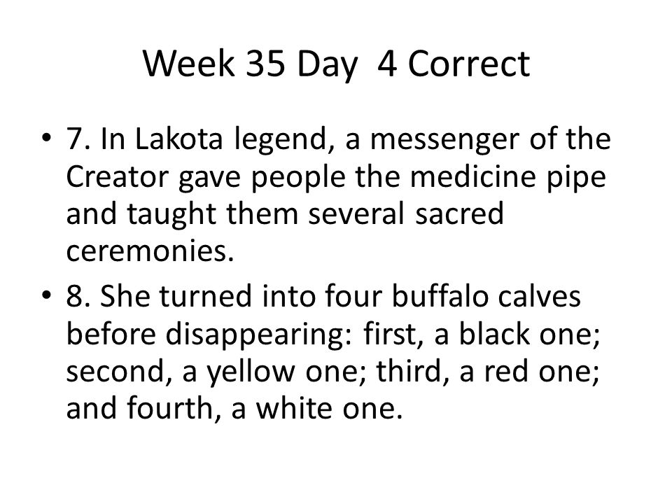 Week 35 Day 4 Correct 7. In Lakota legend, a messenger of the Creator gave people the medicine pipe and taught them several sacred ceremonies.