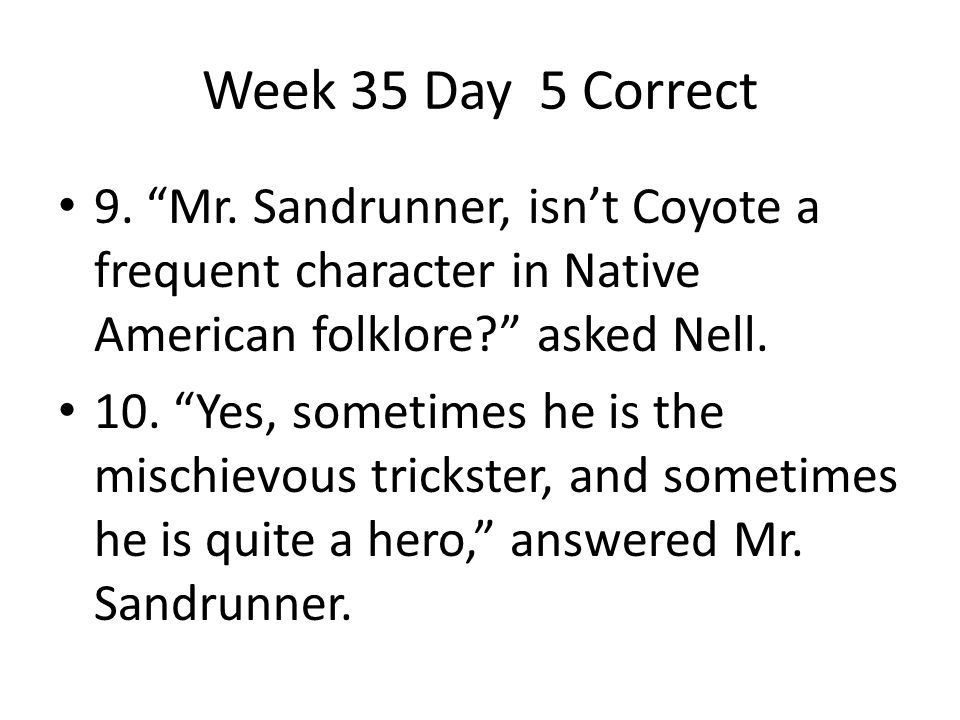 Week 35 Day 5 Correct 9. Mr. Sandrunner, isn't Coyote a frequent character in Native American folklore asked Nell.