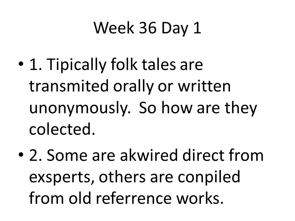 Week 36 Day 1 1. Tipically folk tales are transmited orally or written unonymously. So how are they colected.