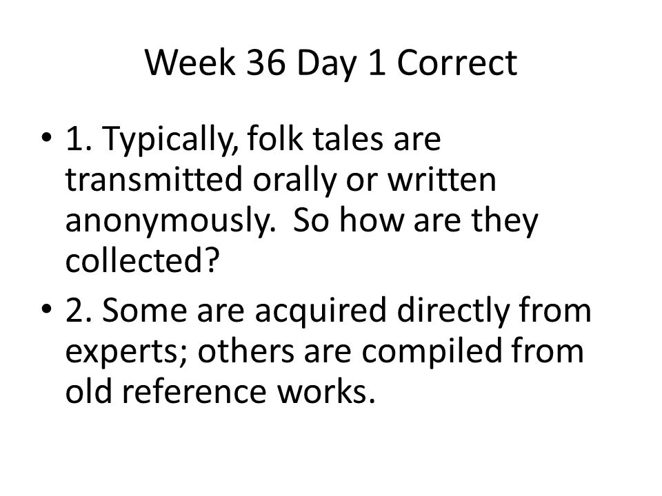 Week 36 Day 1 Correct 1. Typically, folk tales are transmitted orally or written anonymously. So how are they collected