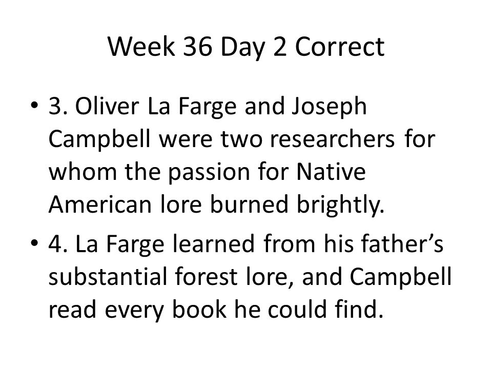 Week 36 Day 2 Correct 3. Oliver La Farge and Joseph Campbell were two researchers for whom the passion for Native American lore burned brightly.
